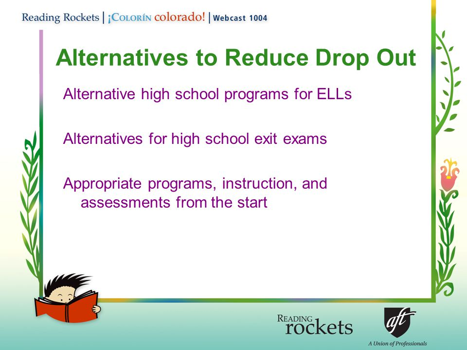 Alternatives to Reduce Drop Out Alternative high school programs for ELLs Alternatives for high school exit exams Appropriate programs, instruction, and assessments from the start