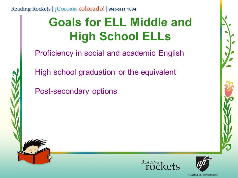 Goals for ELL Middle and High School ELLs Proficiency in social and academic English High school graduation or the equivalent Post-secondary options