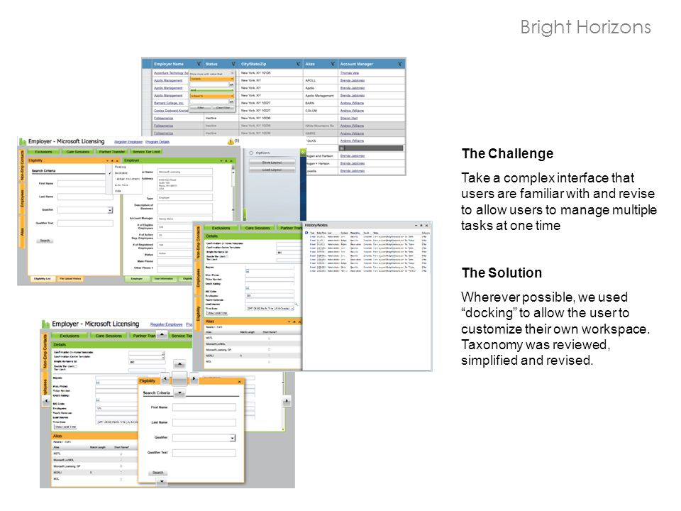 Bright Horizons The Challenge Take a complex interface that users are familiar with and revise to allow users to manage multiple tasks at one time The Solution Wherever possible, we used docking to allow the user to customize their own workspace.