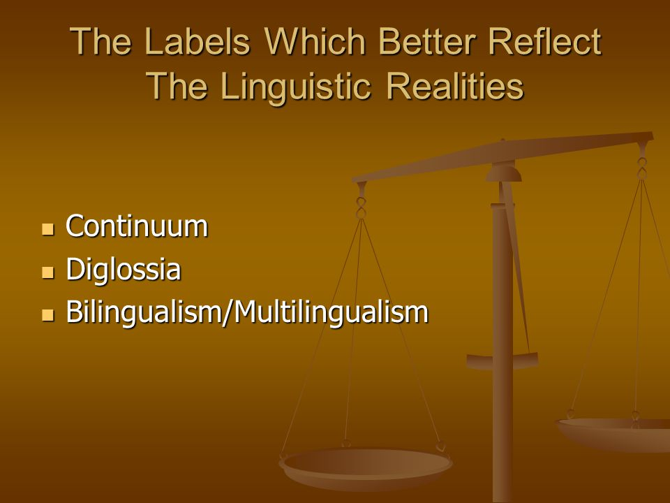 The Labels Which Better Reflect The Linguistic Realities Continuum Continuum Diglossia Diglossia Bilingualism/Multilingualism Bilingualism/Multilingua