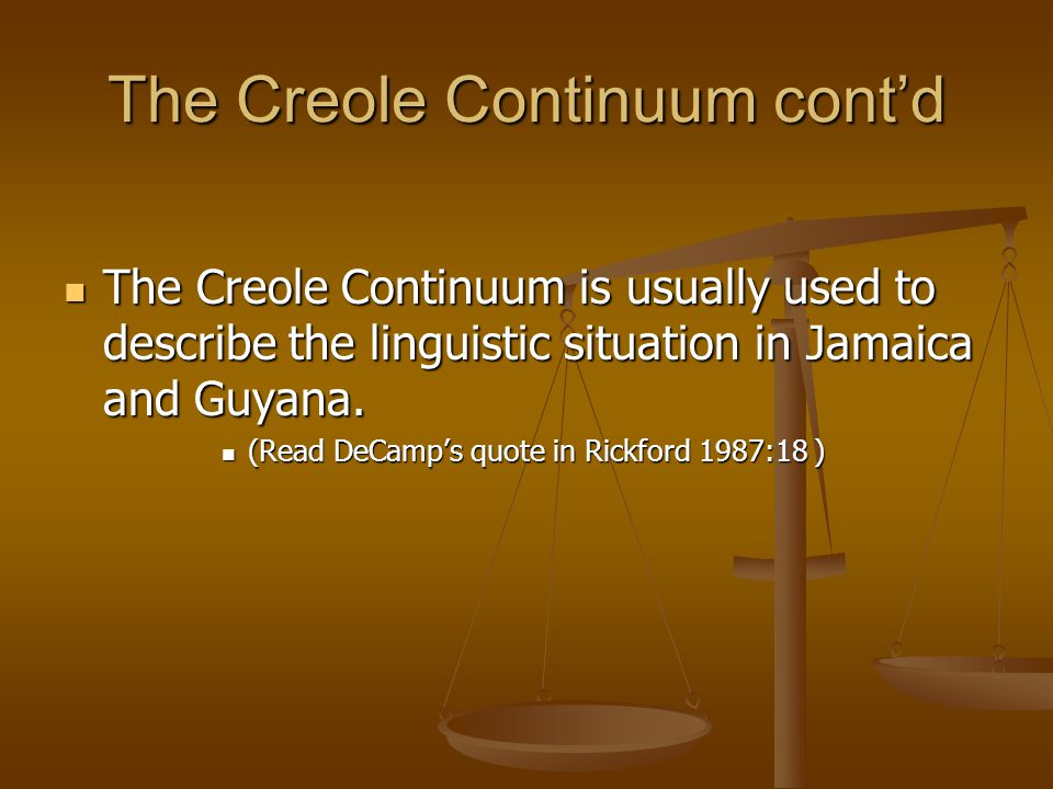 The Creole Continuum cont'd The Creole Continuum is usually used to describe the linguistic situation in Jamaica and Guyana.