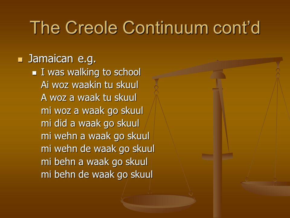 The Creole Continuum cont'd Jamaican e.g. Jamaican e.g. I was walking to school I was walking to school Ai woz waakin tu skuul A woz a waak tu skuul m