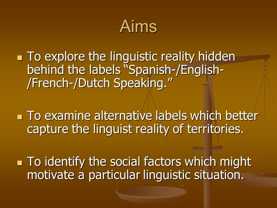 """Aims To explore the linguistic reality hidden behind the labels """"Spanish-/English- /French-/Dutch Speaking."""" To explore the linguistic reality hidden"""