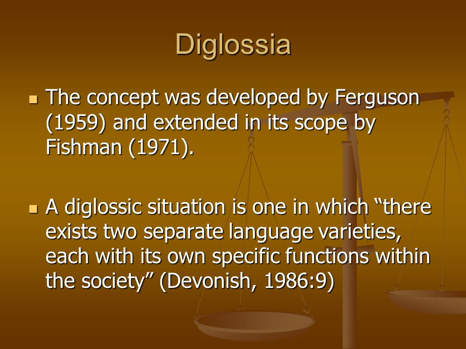 Diglossia The concept was developed by Ferguson (1959) and extended in its scope by Fishman (1971).