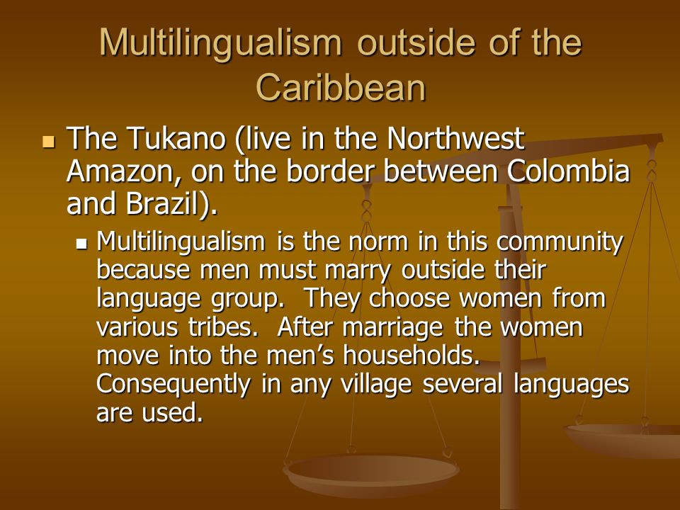 Multilingualism outside of the Caribbean The Tukano (live in the Northwest Amazon, on the border between Colombia and Brazil).