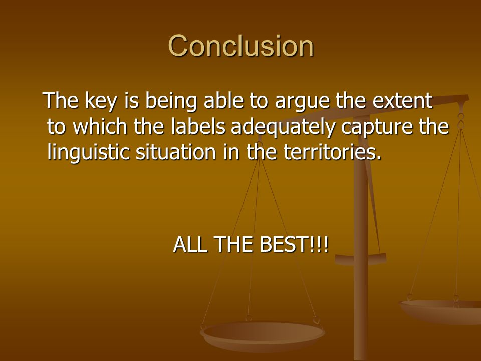 Conclusion The key is being able to argue the extent to which the labels adequately capture the linguistic situation in the territories. The key is be