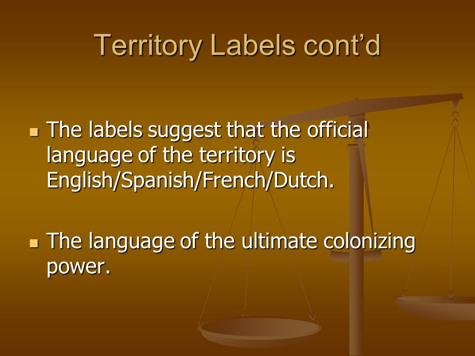 Territory Labels cont'd The labels suggest that the official language of the territory is English/Spanish/French/Dutch.