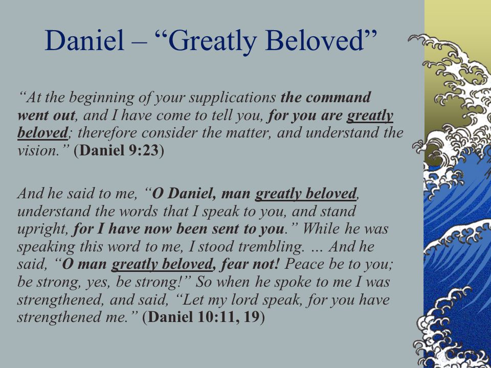 Daniel – Greatly Beloved At the beginning of your supplications the command went out, and I have come to tell you, for you are greatly beloved; therefore consider the matter, and understand the vision. (Daniel 9:23) And he said to me, O Daniel, man greatly beloved, understand the words that I speak to you, and stand upright, for I have now been sent to you. While he was speaking this word to me, I stood trembling.