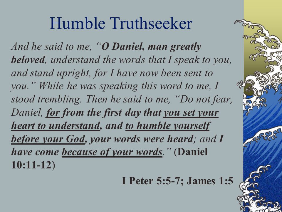 Humble Truthseeker And he said to me, O Daniel, man greatly beloved, understand the words that I speak to you, and stand upright, for I have now been sent to you. While he was speaking this word to me, I stood trembling.