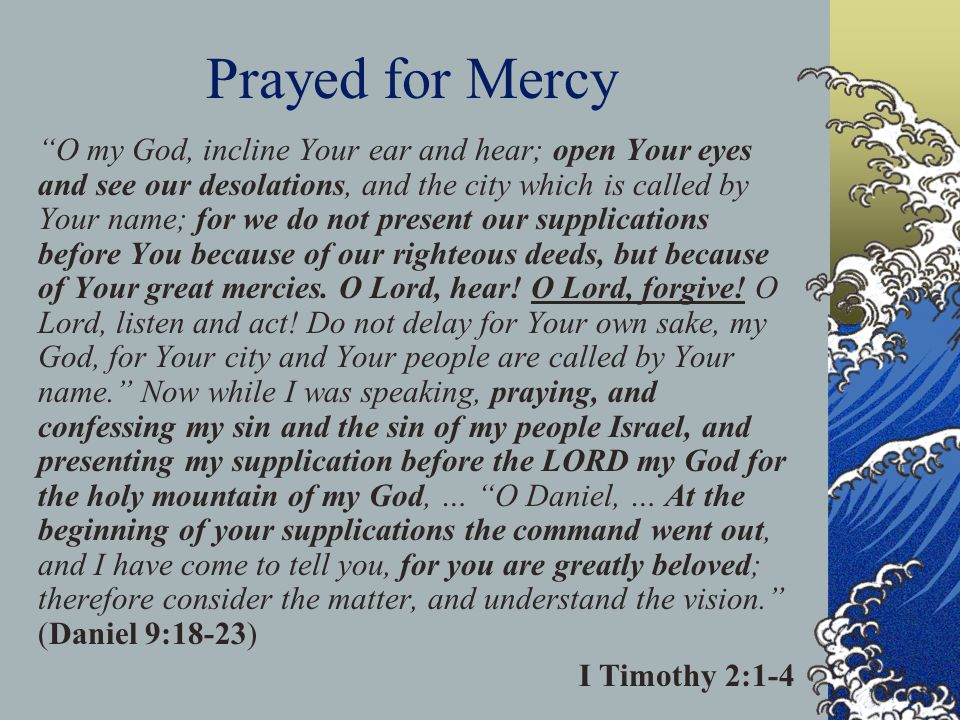 Prayed for Mercy O my God, incline Your ear and hear; open Your eyes and see our desolations, and the city which is called by Your name; for we do not present our supplications before You because of our righteous deeds, but because of Your great mercies.