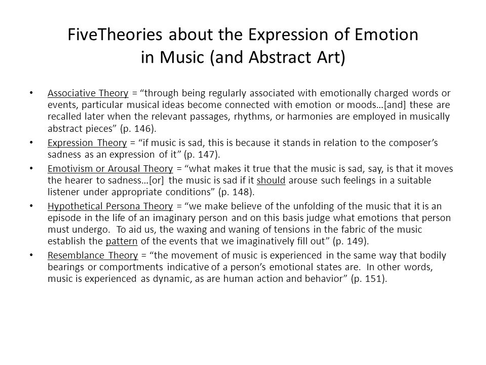 FiveTheories about the Expression of Emotion in Music (and Abstract Art) Associative Theory = through being regularly associated with emotionally charged words or events, particular musical ideas become connected with emotion or moods…[and] these are recalled later when the relevant passages, rhythms, or harmonies are employed in musically abstract pieces (p.