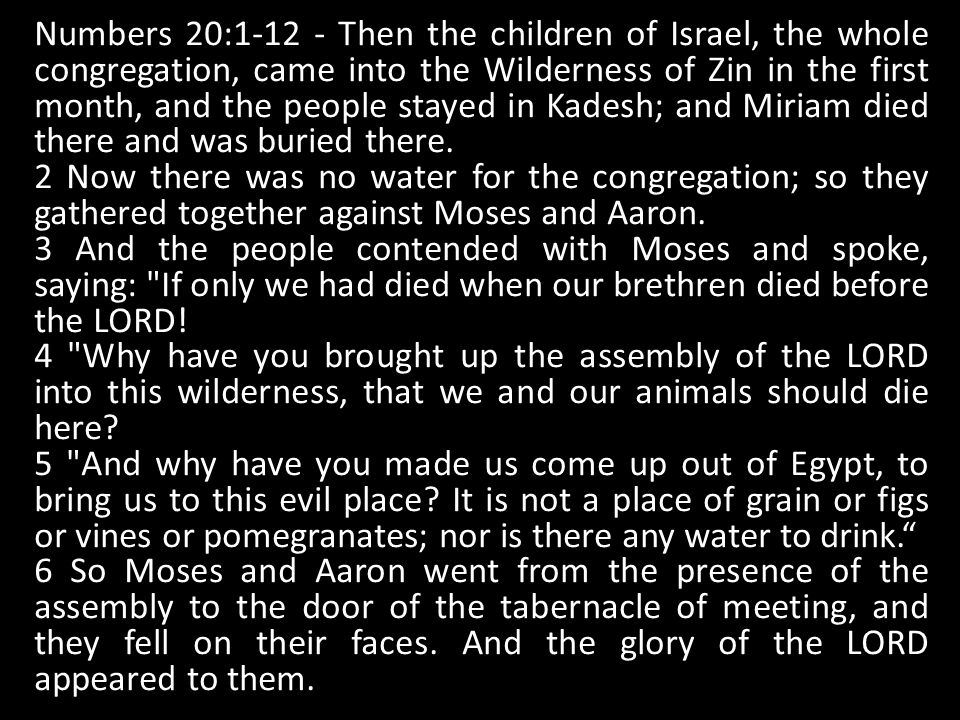 Numbers 20:1-12 - Then the children of Israel, the whole congregation, came into the Wilderness of Zin in the first month, and the people stayed in Kadesh; and Miriam died there and was buried there.