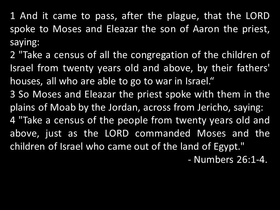 1 And it came to pass, after the plague, that the LORD spoke to Moses and Eleazar the son of Aaron the priest, saying: 2 Take a census of all the congregation of the children of Israel from twenty years old and above, by their fathers houses, all who are able to go to war in Israel. 3 So Moses and Eleazar the priest spoke with them in the plains of Moab by the Jordan, across from Jericho, saying: 4 Take a census of the people from twenty years old and above, just as the LORD commanded Moses and the children of Israel who came out of the land of Egypt. - Numbers 26:1-4.