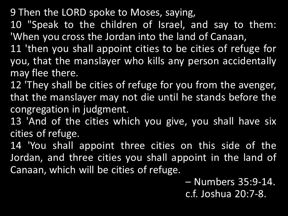 9 Then the LORD spoke to Moses, saying, 10 Speak to the children of Israel, and say to them: When you cross the Jordan into the land of Canaan, 11 then you shall appoint cities to be cities of refuge for you, that the manslayer who kills any person accidentally may flee there.