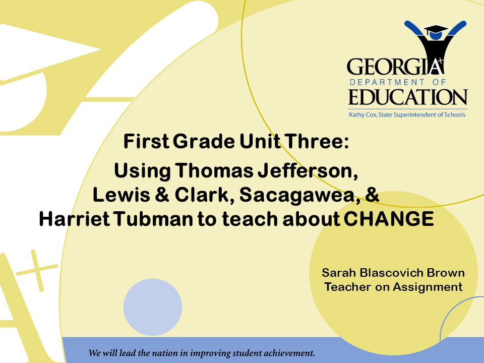 First Grade Unit Three: Using Thomas Jefferson, Lewis & Clark, Sacagawea, & Harriet Tubman to teach about CHANGE Sarah Blascovich Brown Teacher on Assignment