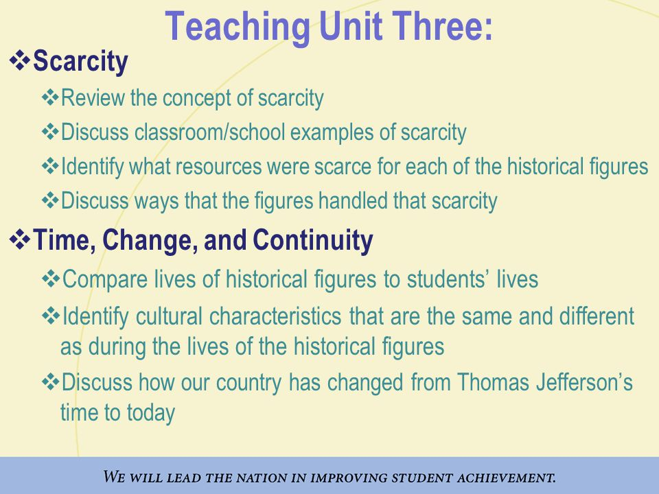 Teaching Unit Three:  Scarcity  Review the concept of scarcity  Discuss classroom/school examples of scarcity  Identify what resources were scarce for each of the historical figures  Discuss ways that the figures handled that scarcity  Time, Change, and Continuity  Compare lives of historical figures to students' lives  Identify cultural characteristics that are the same and different as during the lives of the historical figures  Discuss how our country has changed from Thomas Jefferson's time to today