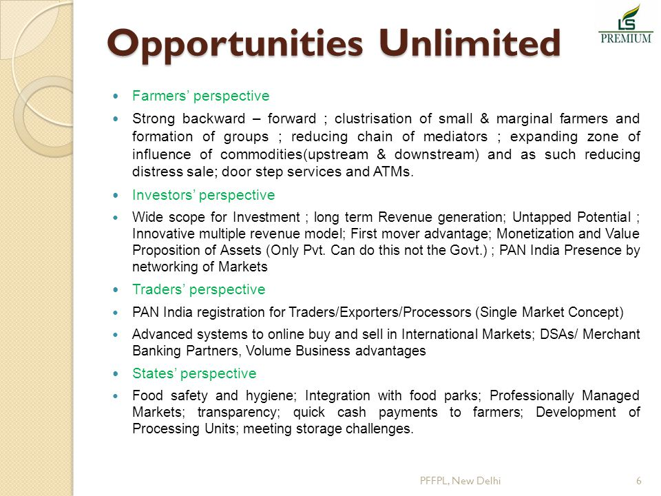 Opportunities Unlimited Farmers' perspective Strong backward – forward ; clustrisation of small & marginal farmers and formation of groups ; reducing chain of mediators ; expanding zone of influence of commodities(upstream & downstream) and as such reducing distress sale; door step services and ATMs.