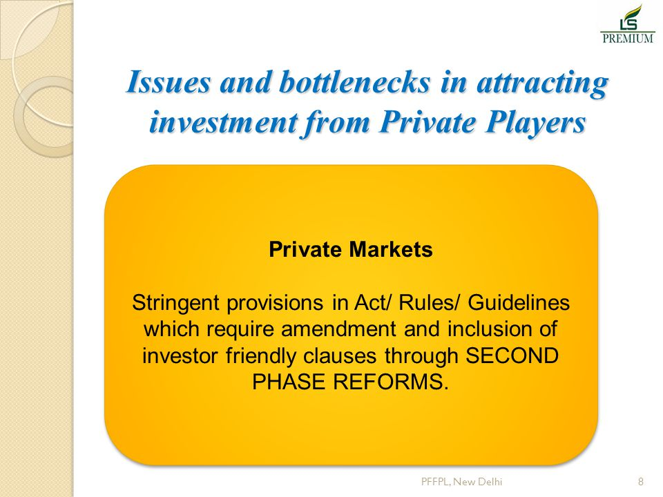 Issues and bottlenecks in attracting investment from Private Players PFFPL, New Delhi8 Private Markets Stringent provisions in Act/ Rules/ Guidelines
