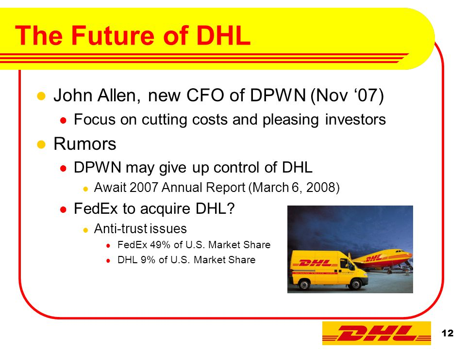 12 The Future of DHL John Allen, new CFO of DPWN (Nov '07) Focus on cutting costs and pleasing investors Rumors DPWN may give up control of DHL Await 2007 Annual Report (March 6, 2008) FedEx to acquire DHL.