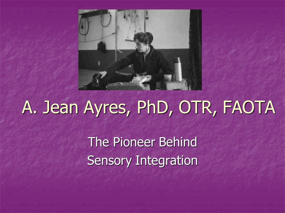 A. Jean Ayres, PhD, OTR, FAOTA The Pioneer Behind Sensory Integration