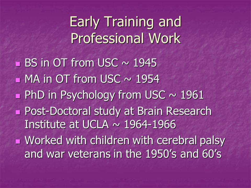 Early Training and Professional Work BS in OT from USC ~ 1945 BS in OT from USC ~ 1945 MA in OT from USC ~ 1954 MA in OT from USC ~ 1954 PhD in Psychology from USC ~ 1961 PhD in Psychology from USC ~ 1961 Post-Doctoral study at Brain Research Institute at UCLA ~ 1964-1966 Post-Doctoral study at Brain Research Institute at UCLA ~ 1964-1966 Worked with children with cerebral palsy and war veterans in the 1950's and 60's Worked with children with cerebral palsy and war veterans in the 1950's and 60's