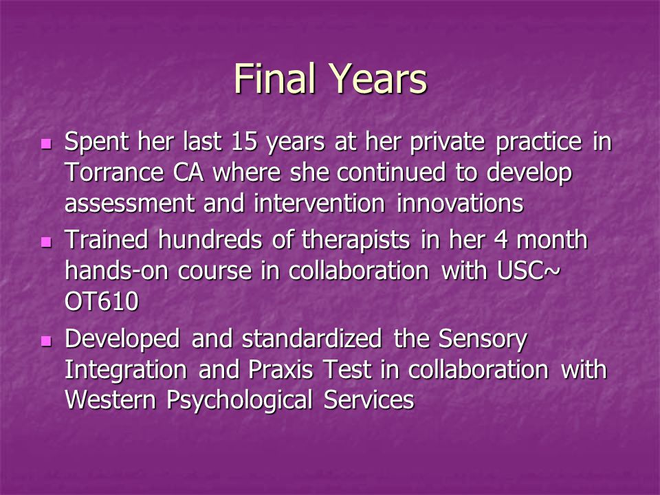Final Years Spent her last 15 years at her private practice in Torrance CA where she continued to develop assessment and intervention innovations Spent her last 15 years at her private practice in Torrance CA where she continued to develop assessment and intervention innovations Trained hundreds of therapists in her 4 month hands-on course in collaboration with USC~ OT610 Trained hundreds of therapists in her 4 month hands-on course in collaboration with USC~ OT610 Developed and standardized the Sensory Integration and Praxis Test in collaboration with Western Psychological Services Developed and standardized the Sensory Integration and Praxis Test in collaboration with Western Psychological Services