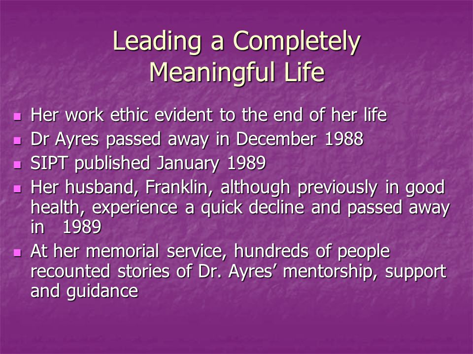 Leading a Completely Meaningful Life Her work ethic evident to the end of her life Her work ethic evident to the end of her life Dr Ayres passed away in December 1988 Dr Ayres passed away in December 1988 SIPT published January 1989 SIPT published January 1989 Her husband, Franklin, although previously in good health, experience a quick decline and passed away in 1989 Her husband, Franklin, although previously in good health, experience a quick decline and passed away in 1989 At her memorial service, hundreds of people recounted stories of Dr.