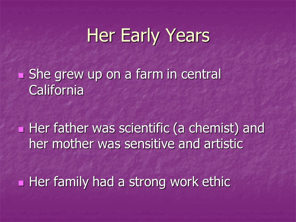 Her Early Years She grew up on a farm in central California She grew up on a farm in central California Her father was scientific (a chemist) and her mother was sensitive and artistic Her father was scientific (a chemist) and her mother was sensitive and artistic Her family had a strong work ethic Her family had a strong work ethic