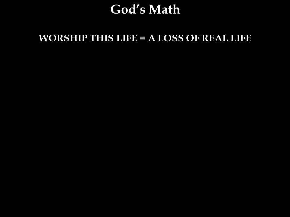WORSHIP THIS LIFE = A LOSS OF REAL LIFE