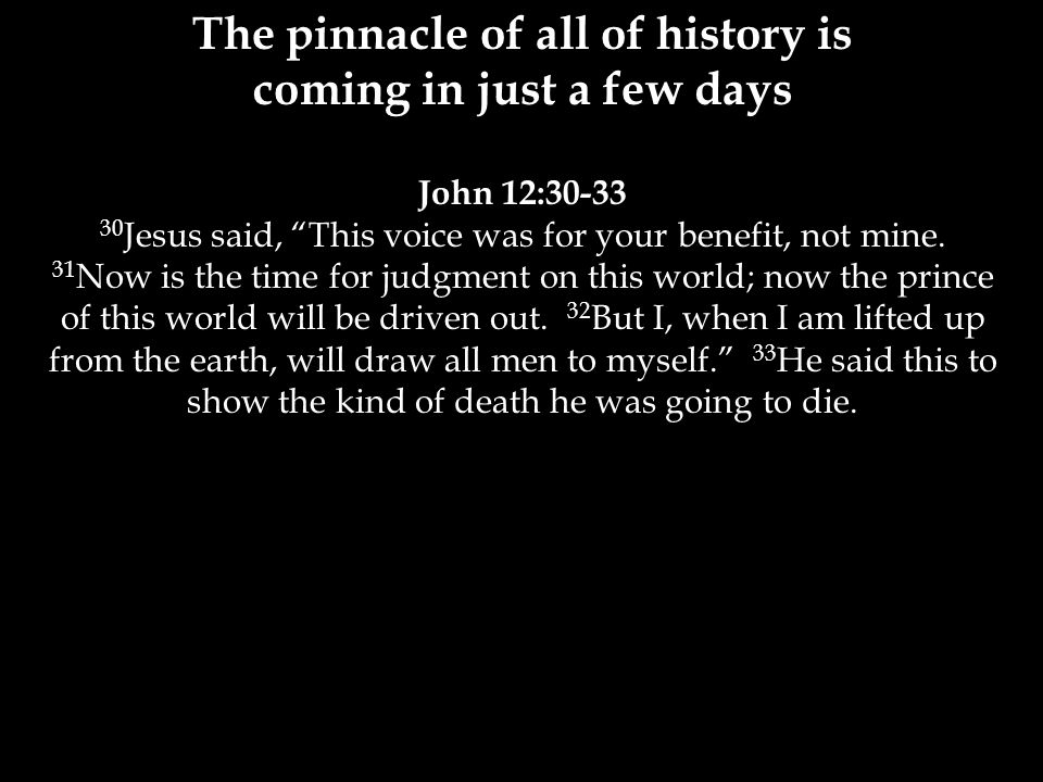 The pinnacle of all of history is coming in just a few days John 12:30-33 30 Jesus said, This voice was for your benefit, not mine.