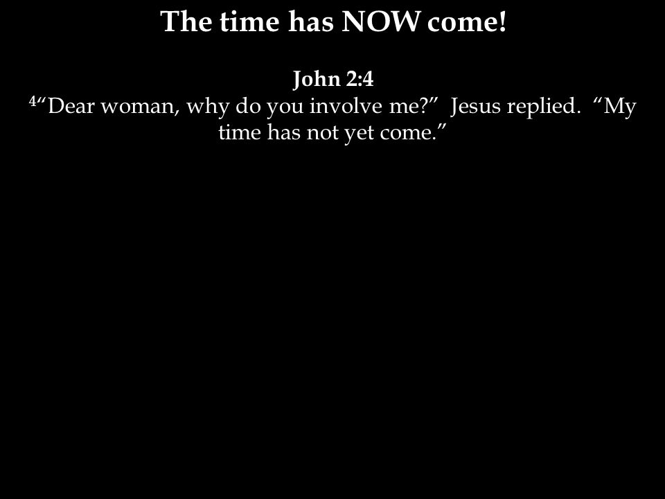 John 2:4 4 Dear woman, why do you involve me Jesus replied. My time has not yet come.