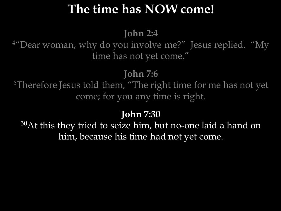 The time has NOW come. John 2:4 4 Dear woman, why do you involve me Jesus replied.
