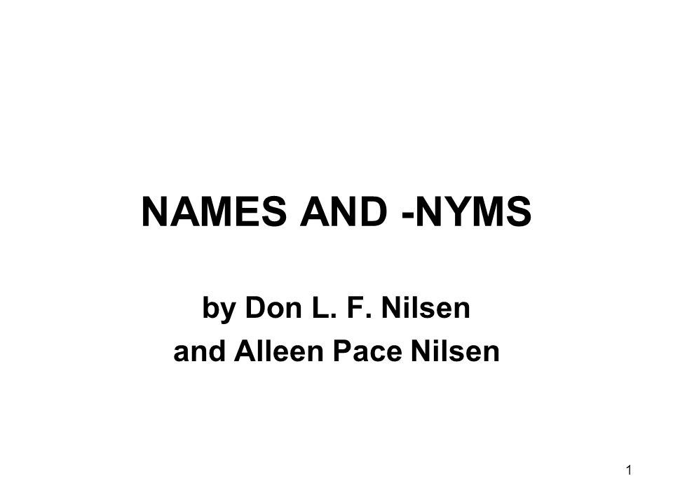 1 NAMES AND -NYMS by Don L. F. Nilsen and Alleen Pace Nilsen