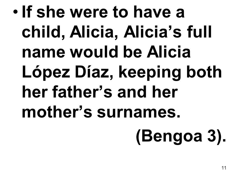 11 If she were to have a child, Alicia, Alicia's full name would be Alicia López Díaz, keeping both her father's and her mother's surnames. (Bengoa 3)
