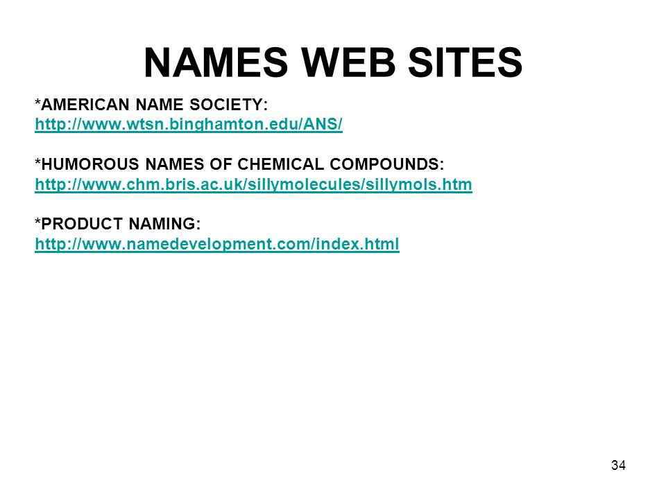 34 NAMES WEB SITES *AMERICAN NAME SOCIETY: http://www.wtsn.binghamton.edu/ANS/ *HUMOROUS NAMES OF CHEMICAL COMPOUNDS: http://www.chm.bris.ac.uk/sillym