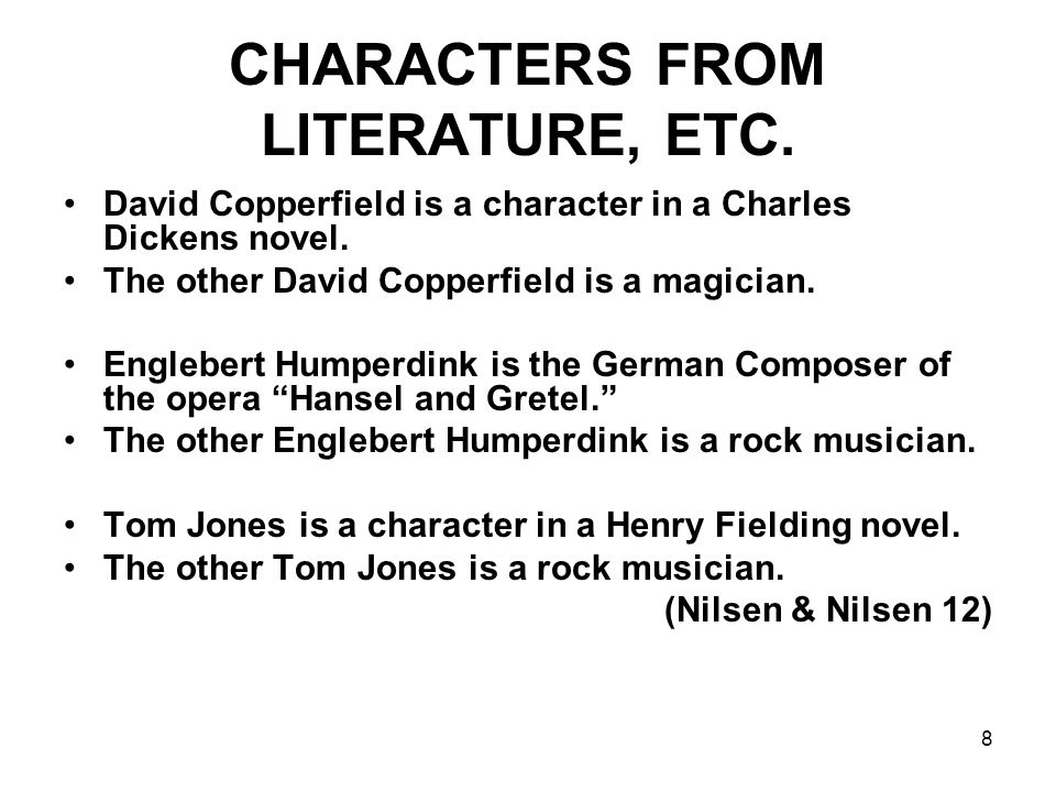 8 CHARACTERS FROM LITERATURE, ETC. David Copperfield is a character in a Charles Dickens novel. The other David Copperfield is a magician. Englebert H
