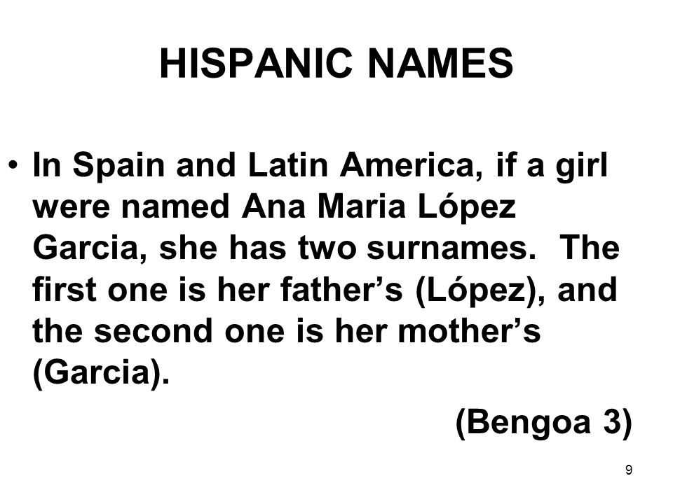 9 HISPANIC NAMES In Spain and Latin America, if a girl were named Ana Maria López Garcia, she has two surnames. The first one is her father's (López),