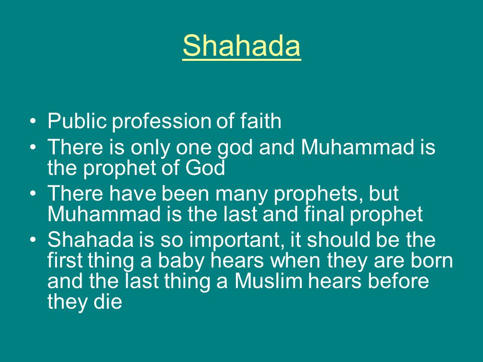Shahada Public profession of faith There is only one god and Muhammad is the prophet of God There have been many prophets, but Muhammad is the last and final prophet Shahada is so important, it should be the first thing a baby hears when they are born and the last thing a Muslim hears before they die