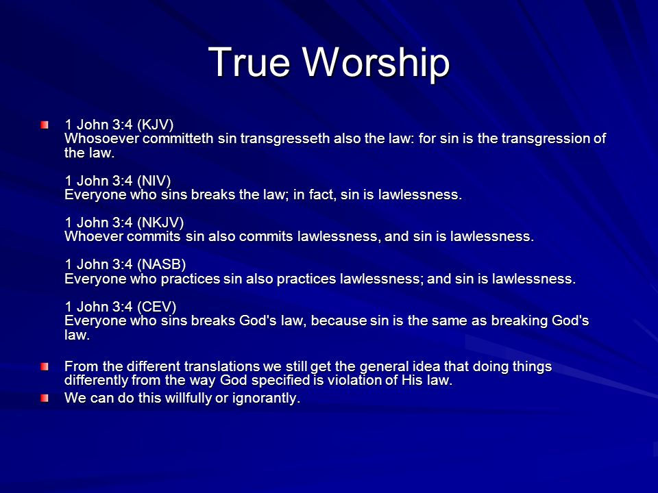 True Worship 1 John 3:4 (KJV) Whosoever committeth sin transgresseth also the law: for sin is the transgression of the law. 1 John 3:4 (NIV) Everyone