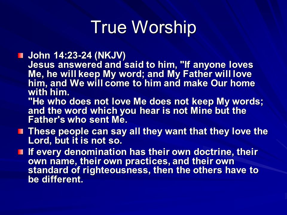 True Worship John 14:23-24 (NKJV) Jesus answered and said to him, If anyone loves Me, he will keep My word; and My Father will love him, and We will come to him and make Our home with him.