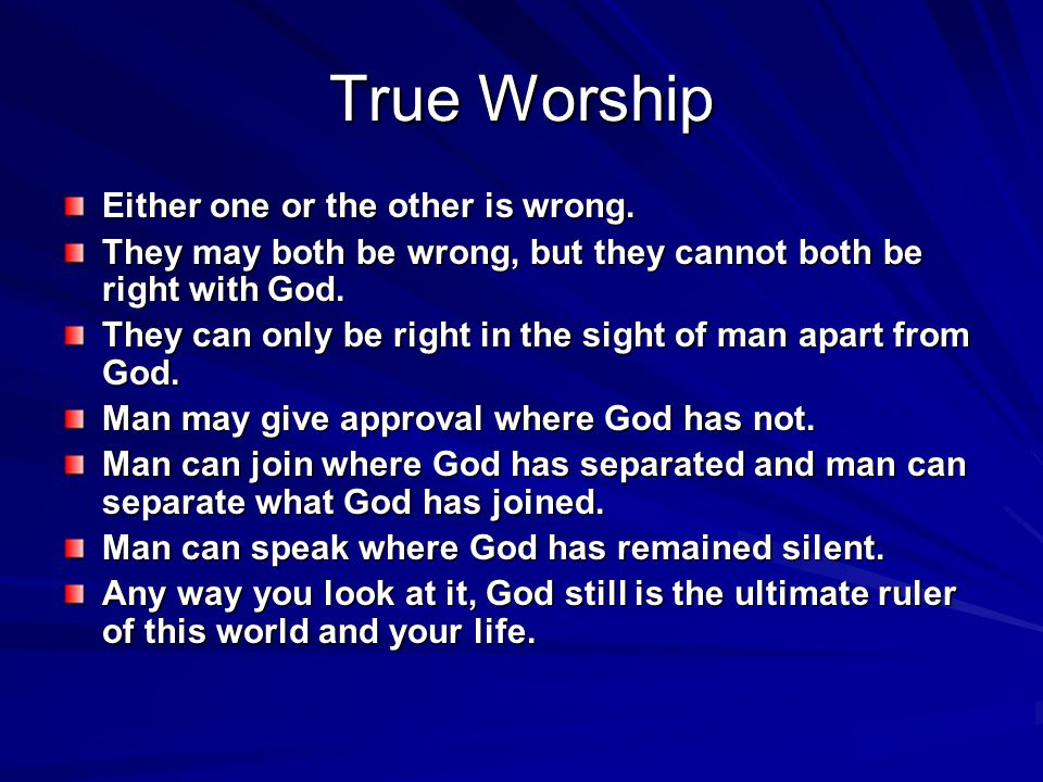 True Worship Either one or the other is wrong. They may both be wrong, but they cannot both be right with God. They can only be right in the sight of