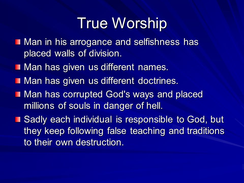 True Worship Man in his arrogance and selfishness has placed walls of division. Man has given us different names. Man has given us different doctrines