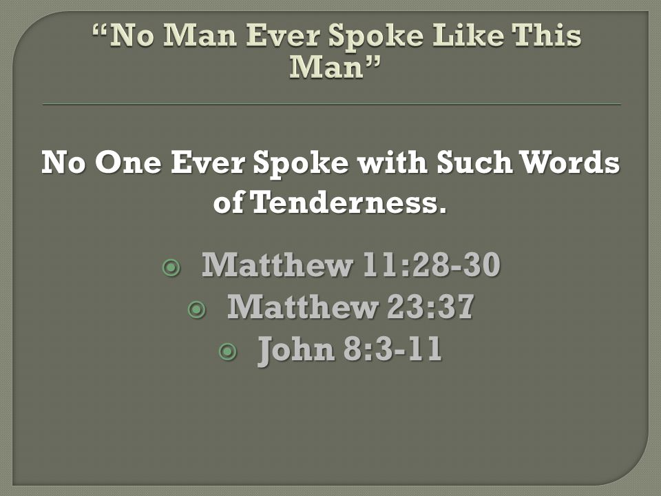 No One Ever Spoke with Such Words of Tenderness.  Matthew 11:28-30  Matthew 23:37  John 8:3-11