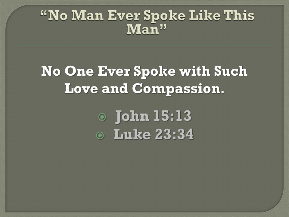 No One Ever Spoke with Such Love and Compassion.  John 15:13  Luke 23:34