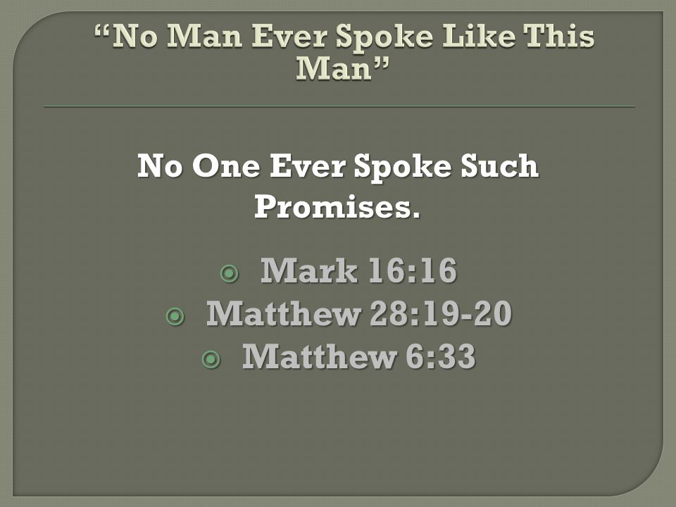 No One Ever Spoke Such Promises.  Mark 16:16  Matthew 28:19-20  Matthew 6:33