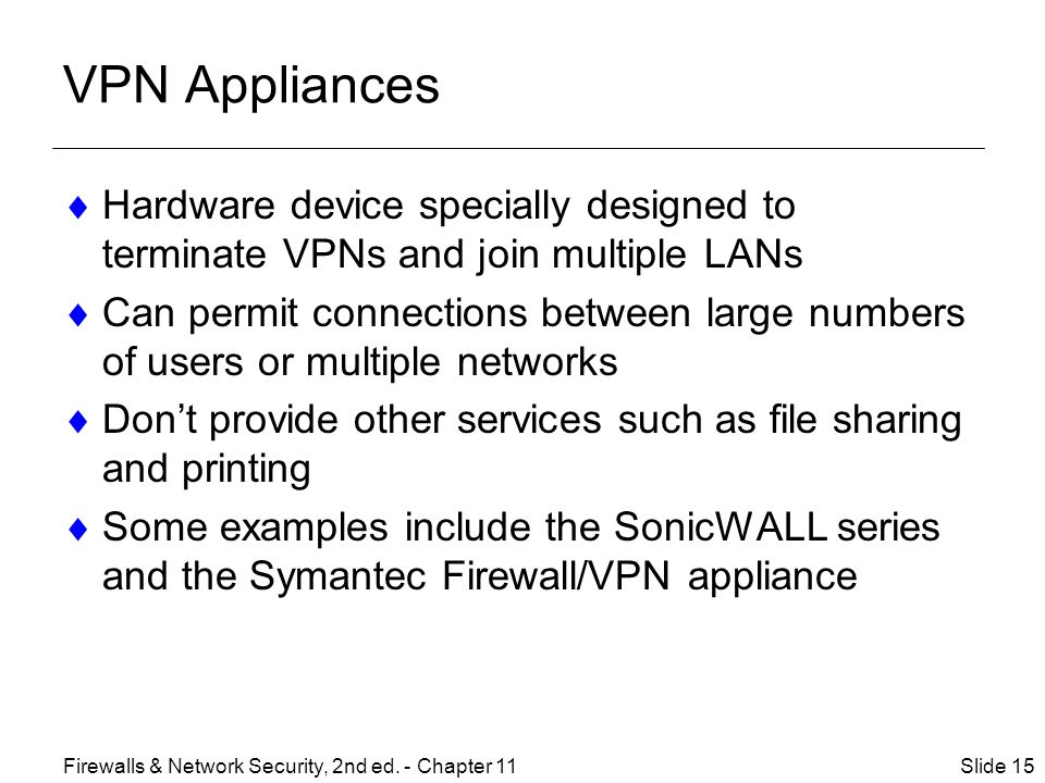 VPN Appliances  Hardware device specially designed to terminate VPNs and join multiple LANs  Can permit connections between large numbers of users or multiple networks  Don't provide other services such as file sharing and printing  Some examples include the SonicWALL series and the Symantec Firewall/VPN appliance Slide 15Firewalls & Network Security, 2nd ed.