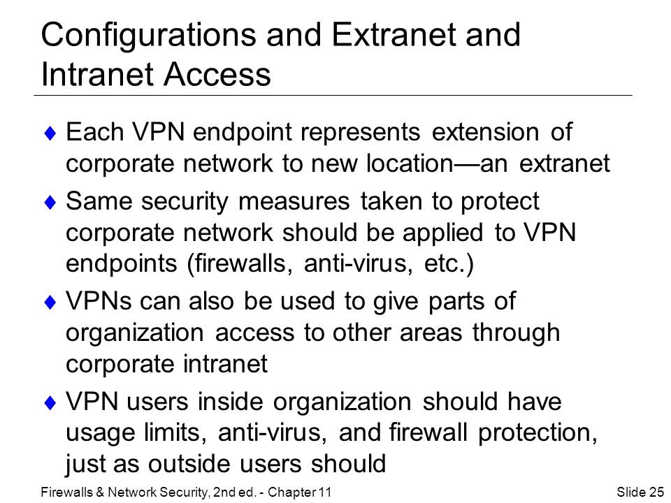 Configurations and Extranet and Intranet Access  Each VPN endpoint represents extension of corporate network to new location—an extranet  Same security measures taken to protect corporate network should be applied to VPN endpoints (firewalls, anti-virus, etc.)  VPNs can also be used to give parts of organization access to other areas through corporate intranet  VPN users inside organization should have usage limits, anti-virus, and firewall protection, just as outside users should Slide 25Firewalls & Network Security, 2nd ed.