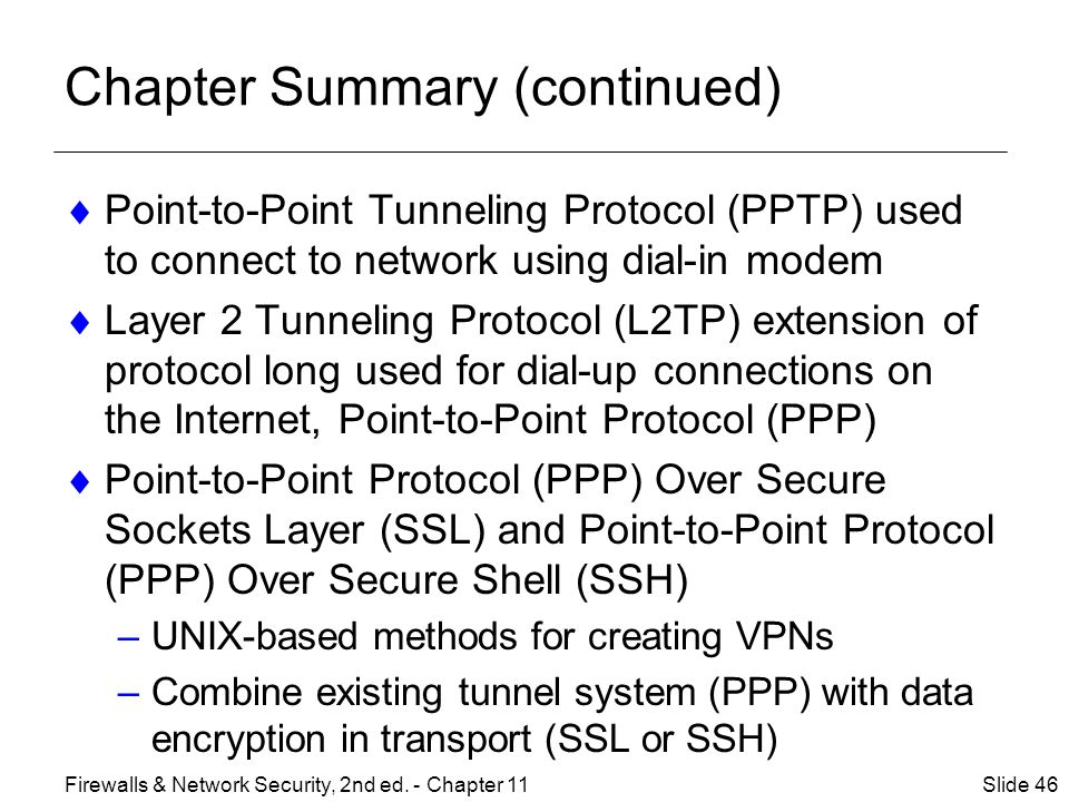 Chapter Summary (continued)  Point-to-Point Tunneling Protocol (PPTP) used to connect to network using dial-in modem  Layer 2 Tunneling Protocol (L2TP) extension of protocol long used for dial-up connections on the Internet, Point-to-Point Protocol (PPP)  Point-to-Point Protocol (PPP) Over Secure Sockets Layer (SSL) and Point-to-Point Protocol (PPP) Over Secure Shell (SSH) –UNIX-based methods for creating VPNs –Combine existing tunnel system (PPP) with data encryption in transport (SSL or SSH) Slide 46Firewalls & Network Security, 2nd ed.