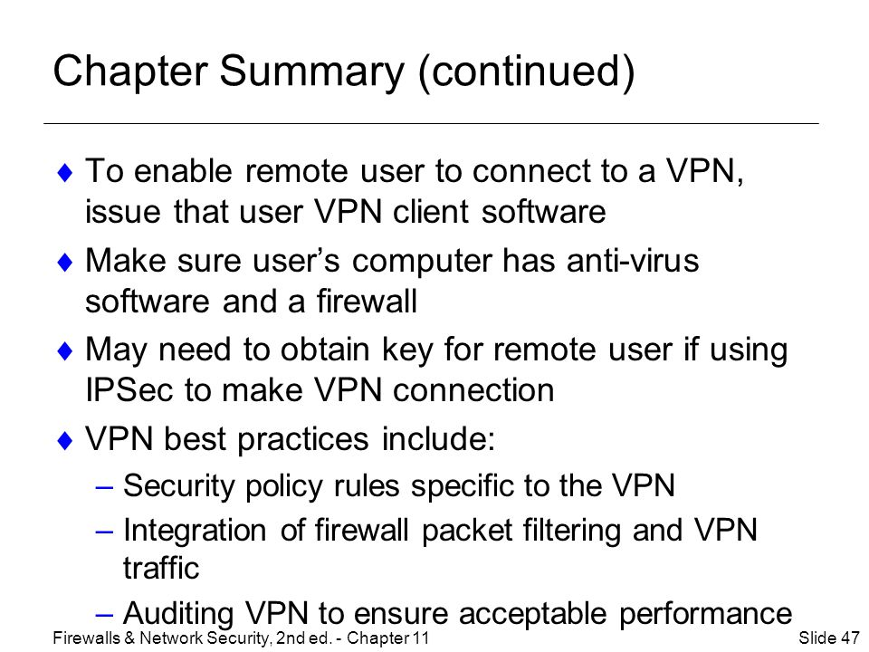 Chapter Summary (continued)  To enable remote user to connect to a VPN, issue that user VPN client software  Make sure user's computer has anti-virus software and a firewall  May need to obtain key for remote user if using IPSec to make VPN connection  VPN best practices include: –Security policy rules specific to the VPN –Integration of firewall packet filtering and VPN traffic –Auditing VPN to ensure acceptable performance Slide 47Firewalls & Network Security, 2nd ed.