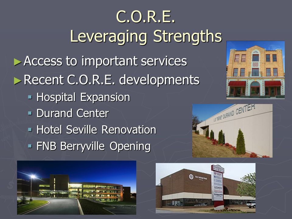 C.O.R.E. Leveraging Strengths ► Access to important services ► Recent C.O.R.E. developments  Hospital Expansion  Durand Center  Hotel Seville Renov